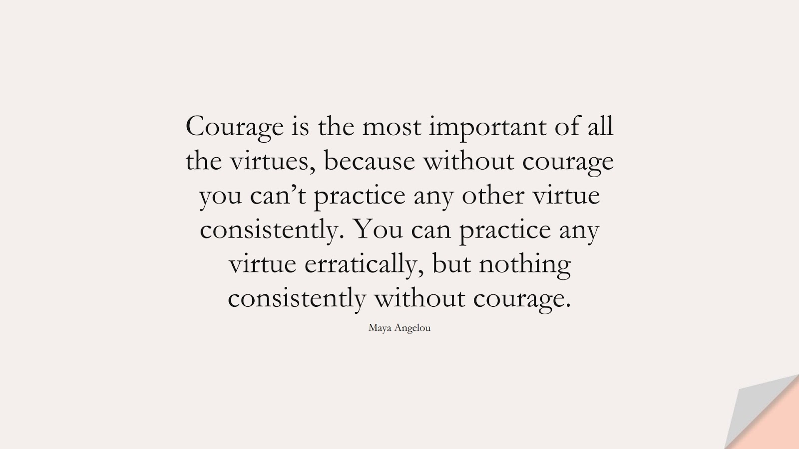 Courage is the most important of all the virtues, because without courage you can't practice any other virtue consistently. You can practice any virtue erratically, but nothing consistently without courage. (Maya Angelou);  #InspirationalQuotes
