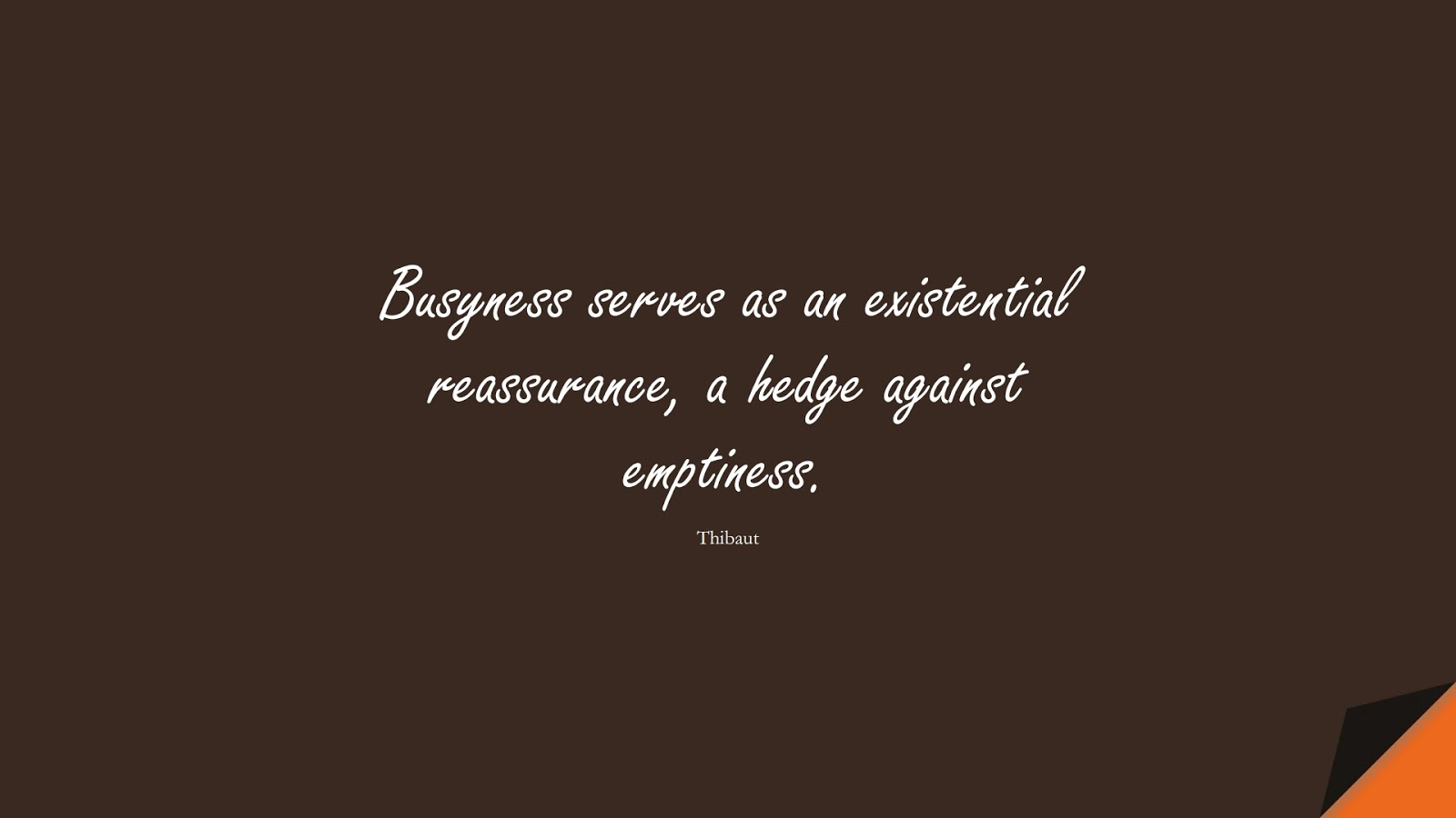 Busyness serves as an existential reassurance, a hedge against emptiness. (Thibaut);  #DepressionQuotes