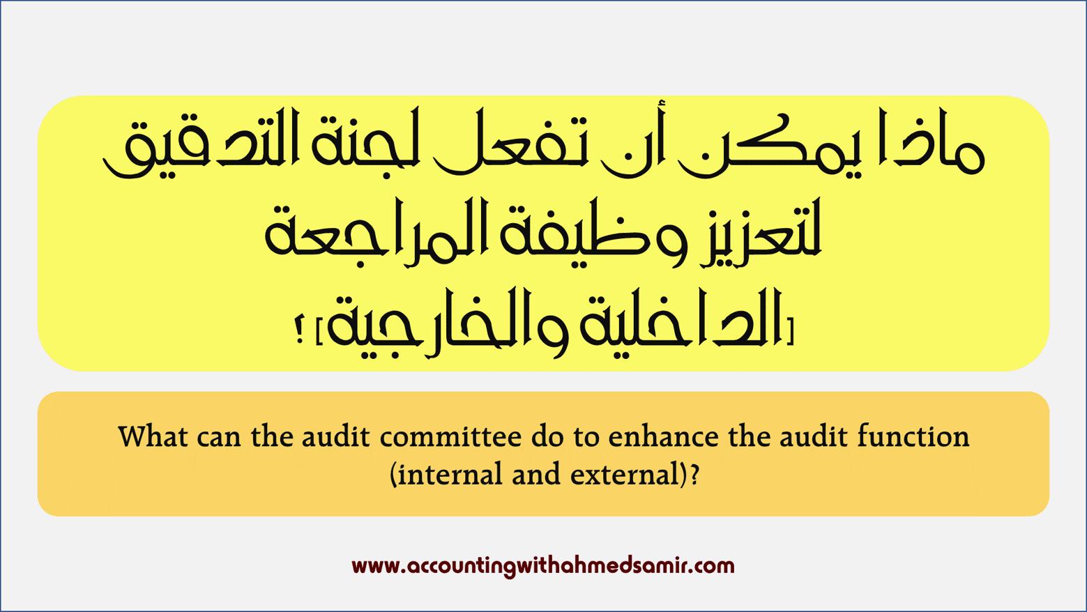ماذا يمكن أن تفعل لجنة التدقيق لتعزيز وظيفة المراجعة (الداخلية والخارجية) ؟