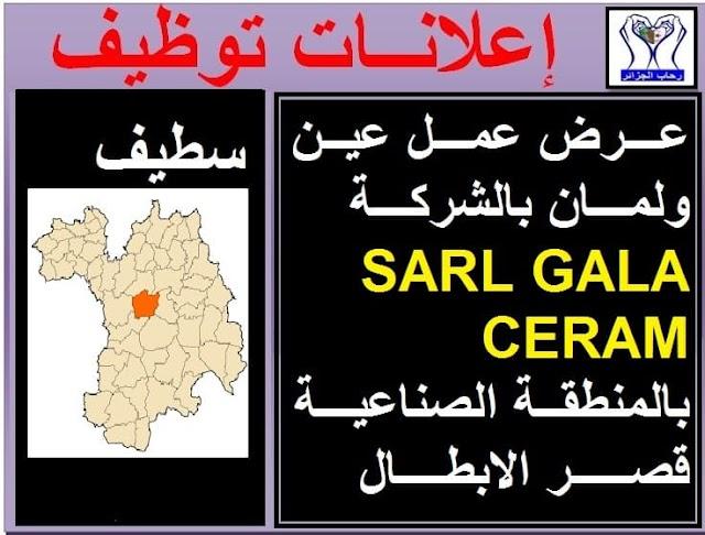 عرض عمل عين ولمان بالشركة العارضة SARL GALA CERAM بالمنطقة الصناعية قصر الابطال - سطيف