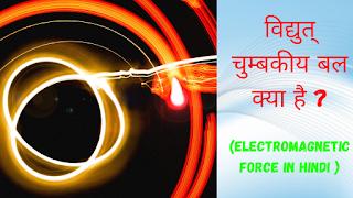 विद्युत् चुम्बकीय बल क्या है ? परिभाषा, गुण, उपयोग