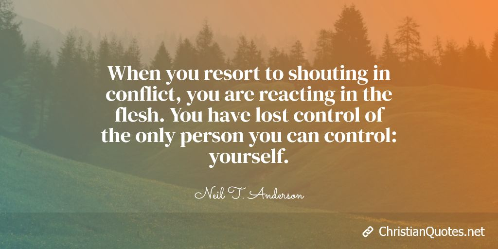 When you resort to shouting in conflict, you are reacting in the flesh. You have lost control of the only person you can control: yourself.