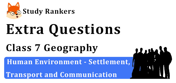 Human Environment - Settlement, Transport and Communication Extra Questions Chapter 7 Class 7 Geography