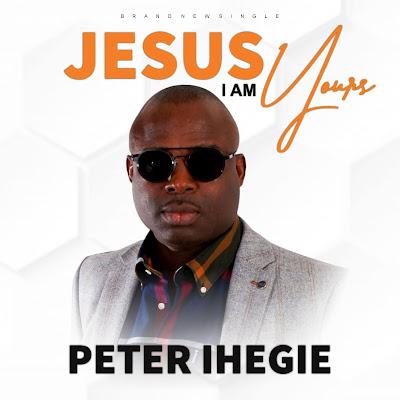 Jesus I Am Yours -  Peter Ihegie