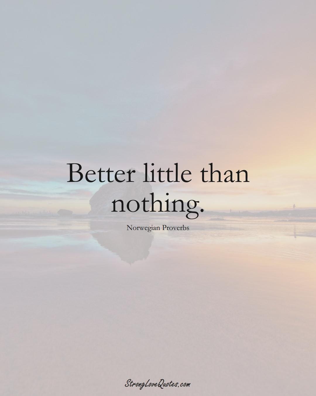 Better little than nothing. (Norwegian Sayings);  #EuropeanSayings