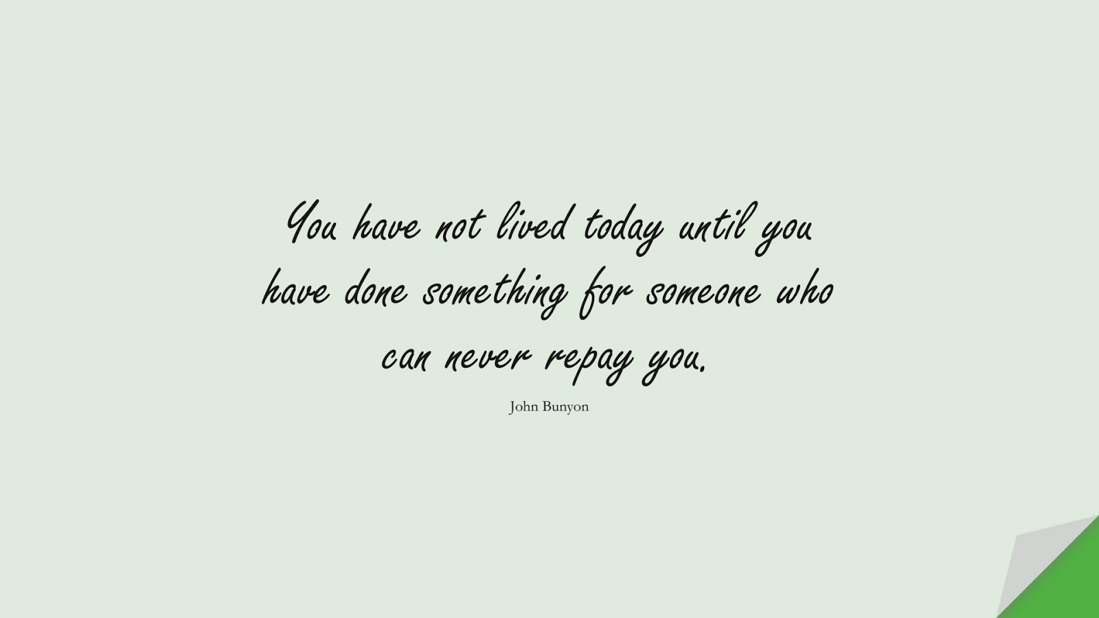 You have not lived today until you have done something for someone who can never repay you. (John Bunyon);  #HumanityQuotes