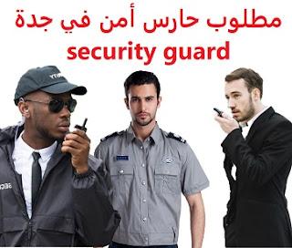 وظائف السعودية مطلوب حارس أمن في جدة security guard