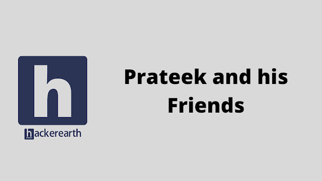HackerEarth Prateek and his Friends problem solution