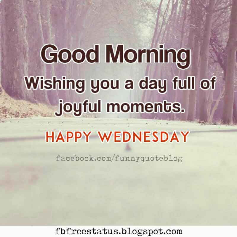 Good Morning, Wishing you a day full of joyful moments. Happy Wednesday.