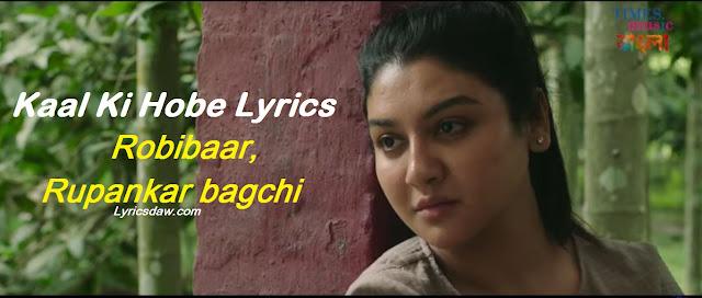 Kaal Ki Hobe Lyrics Robibaar   Rupankar bagchi