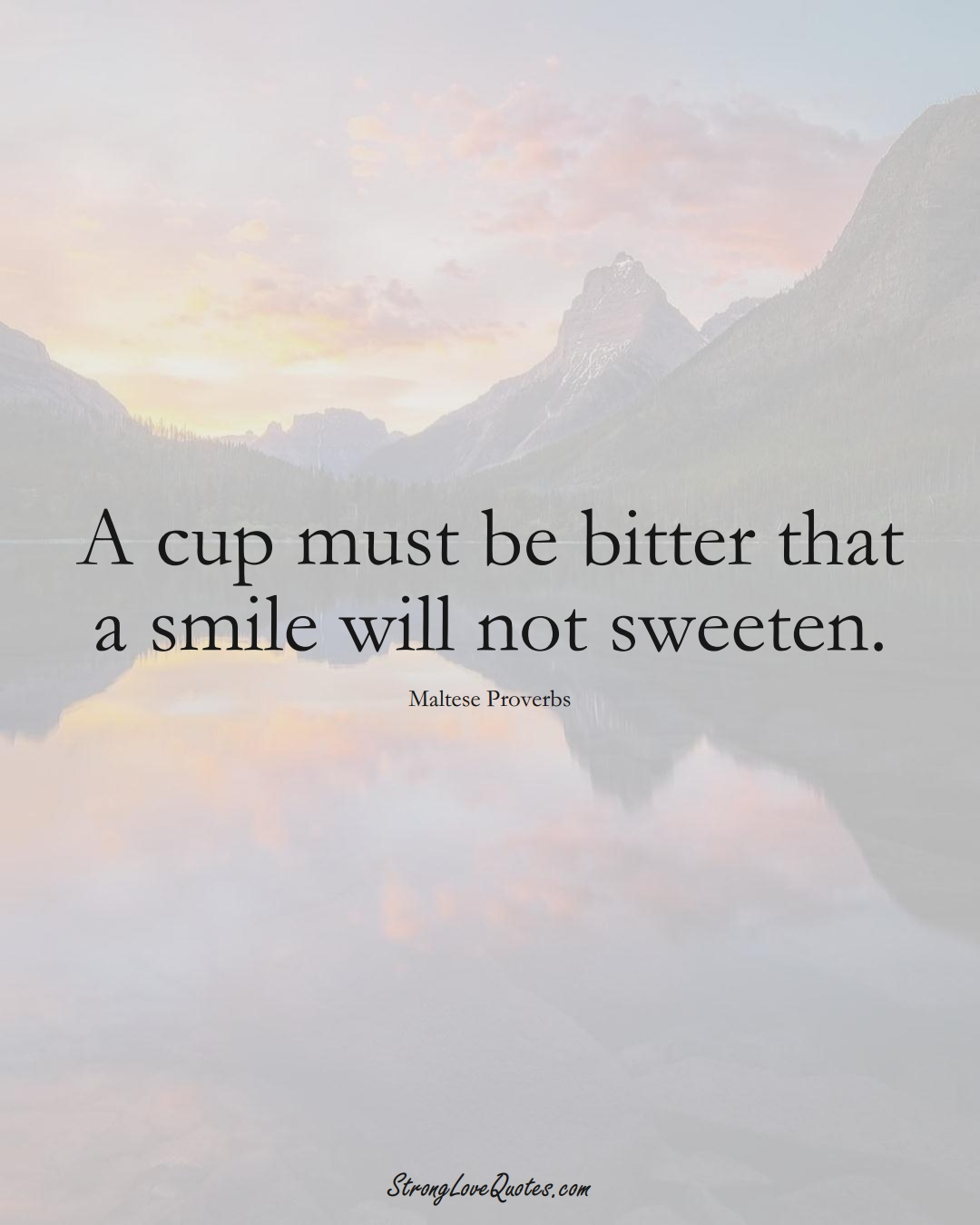 A cup must be bitter that a smile will not sweeten. (Maltese Sayings);  #EuropeanSayings