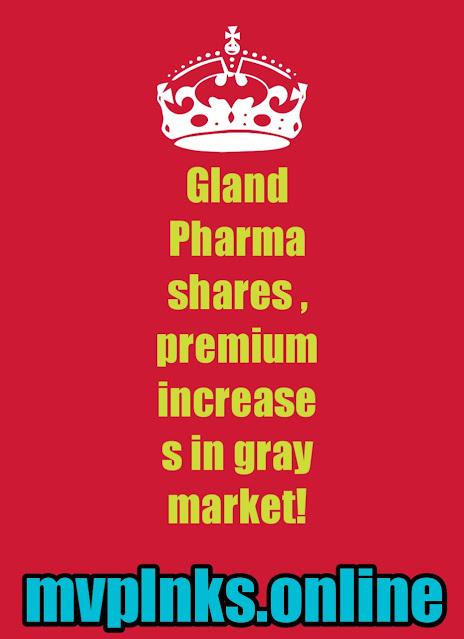 Gland Pharma shares , premium increases in gray market!