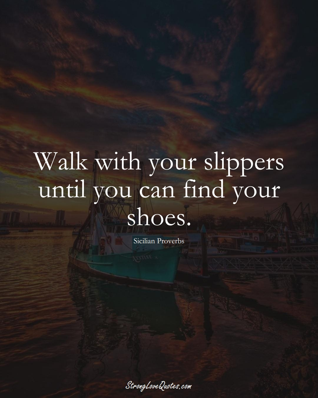 Walk with your slippers until you can find your shoes. (Sicilian Sayings);  #EuropeanSayings