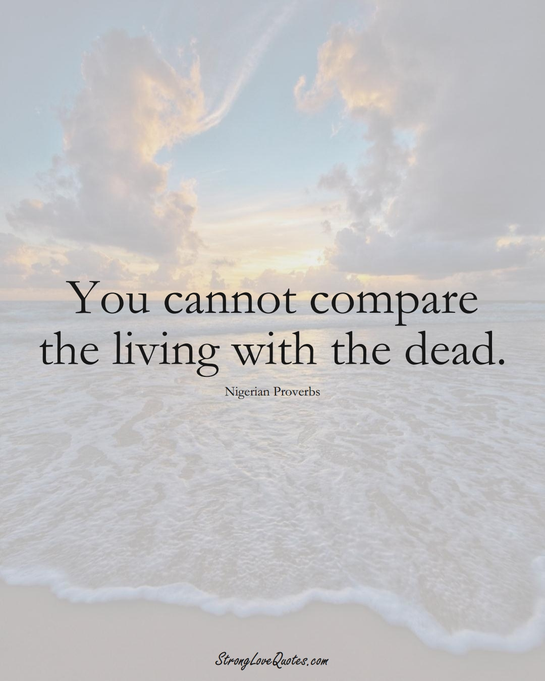 You cannot compare the living with the dead. (Nigerian Sayings);  #AfricanSayings