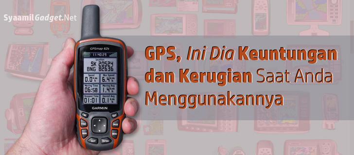 GPS, Ini Dia Keuntungan dan Kerugian Saat Anda Menggunakannya!
