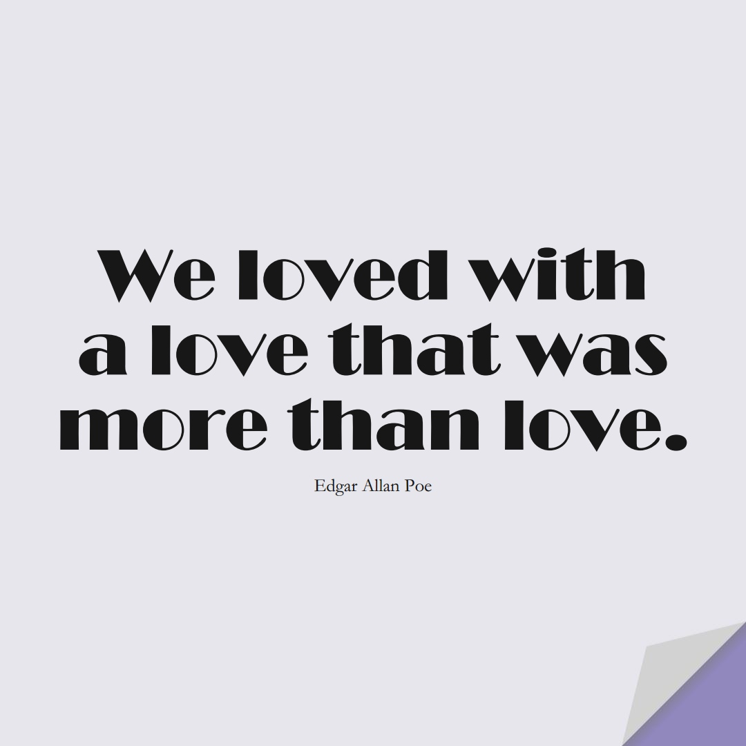 We loved with a love that was more than love. (Edgar Allan Poe);  #InspirationalQuotes