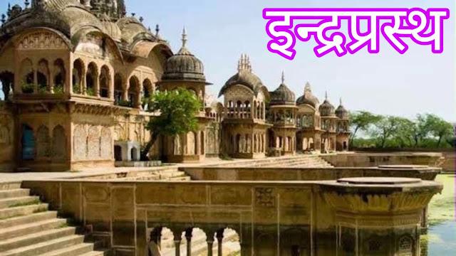 इन्द्रप्रस्थ का निर्माण किसने किया? इन्द्रप्रस्थ का निर्माण कैसे हुआ? Indraprasth ka nirman kisne kiya? Indraprasth ka nirmaan kaise hai?