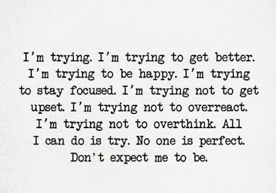 I'm trying I'm trying to get better. I'm trying to be happy. I'm trying to stay focused. I'm trying not to get upset. I'm trying not to overthink. All I can do is try. No one is perfect. Don't expect me to be