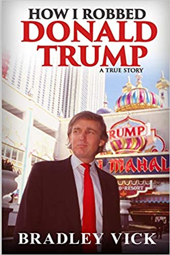 How I Robbed Donald Trump: A True Story by Bradley Vick