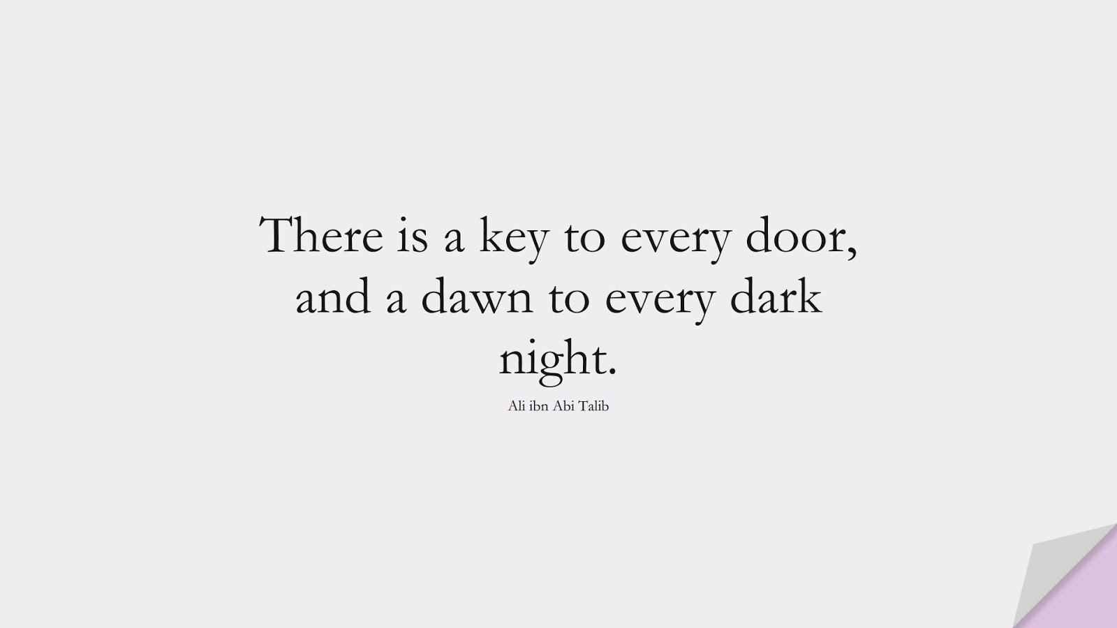 There is a key to every door, and a dawn to every dark night. (Ali ibn Abi Talib);  #AliQuotes