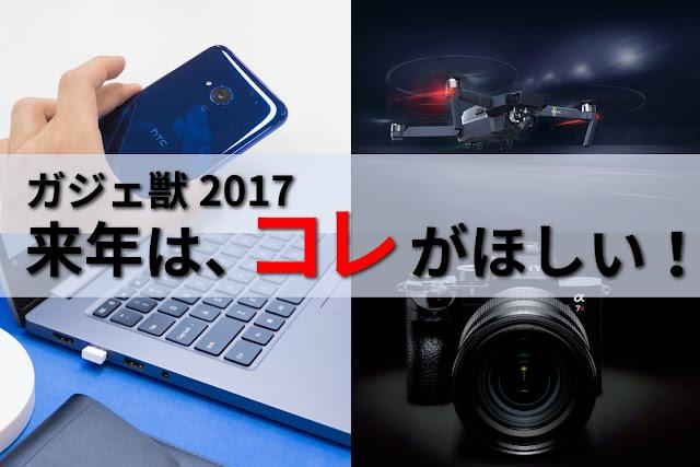 【ガジェ獣】物欲全開!来年はコレがほしい!ドローンに、スマホに、PCに、カメラに、アンプ!