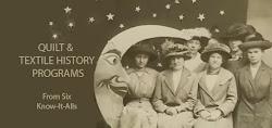6 KNOW-IT-ALLS: QUILT & TEXTILE HISTORY PROGRAMS