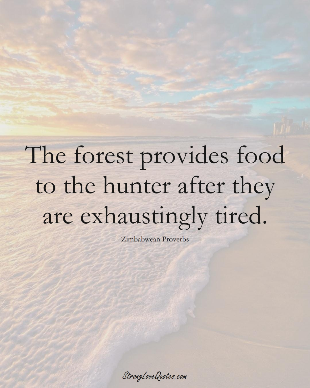 The forest provides food to the hunter after they are exhaustingly tired. (Zimbabwean Sayings);  #AfricanSayings