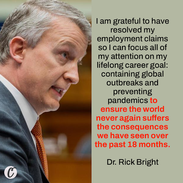 I am grateful to have resolved my employment claims so I can focus all of my attention on my lifelong career goal: containing global outbreaks and preventing pandemics to ensure the world never again suffers the consequences we have seen over the past 18 months. — Dr. Rick Bright, former director of the Biomedical Advanced Research and Development Authority