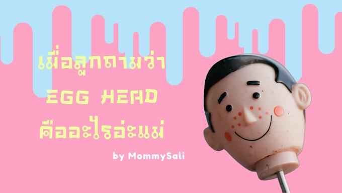"""เมื่อจู่ๆ ลูกถามว่า """"Egg head คืออะไรอ่ะแม่"""""""