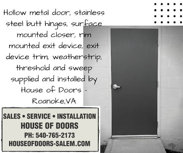 Hollow metal door, stainless steel butt hinges, surface mounted closer, rim mounted exit device, exit device trim, weatherstrip, threshold and sweep supplied and installed by House of Doors - Roanoke,VA