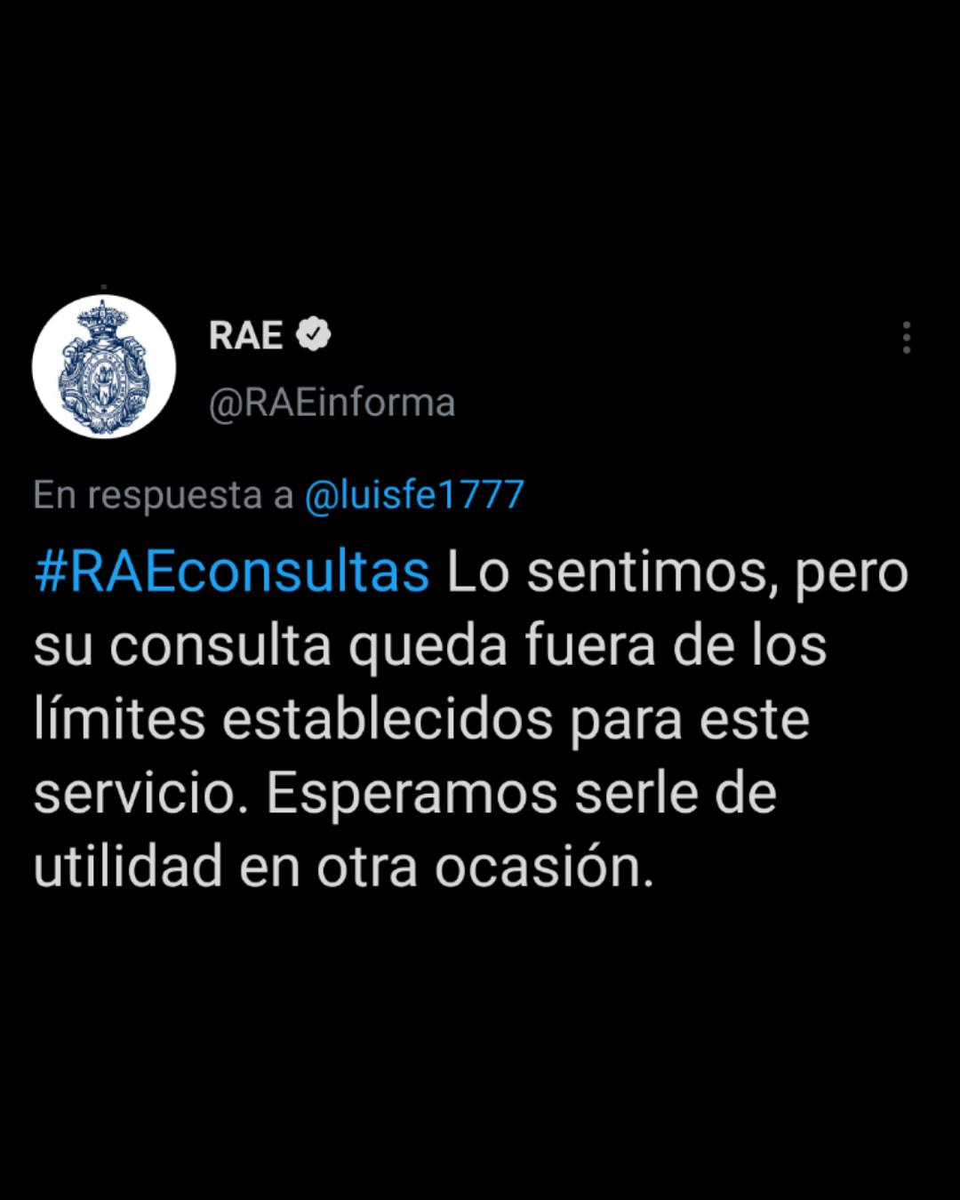 En respuesta a  @luisfe1777 #RAEconsultas Lo sentimos, pero su consulta queda fuera de los límites establecidos para este servicio. Esperamos serle de utilidad en otra ocasión.
