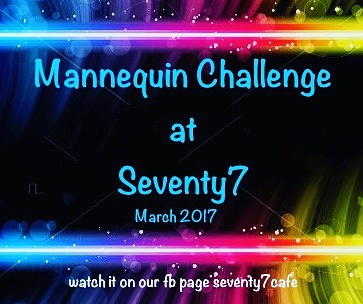 Watch the 77 Mannequin Challenge video on facebook.com/ seventy7cafe
