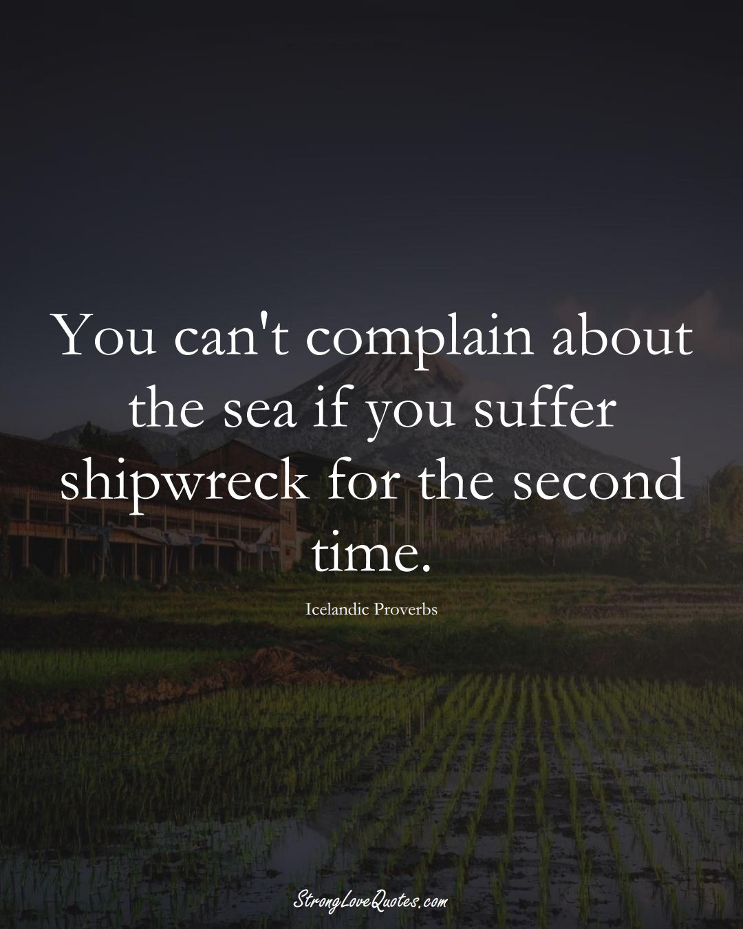 You can't complain about the sea if you suffer shipwreck for the second time. (Icelandic Sayings);  #EuropeanSayings
