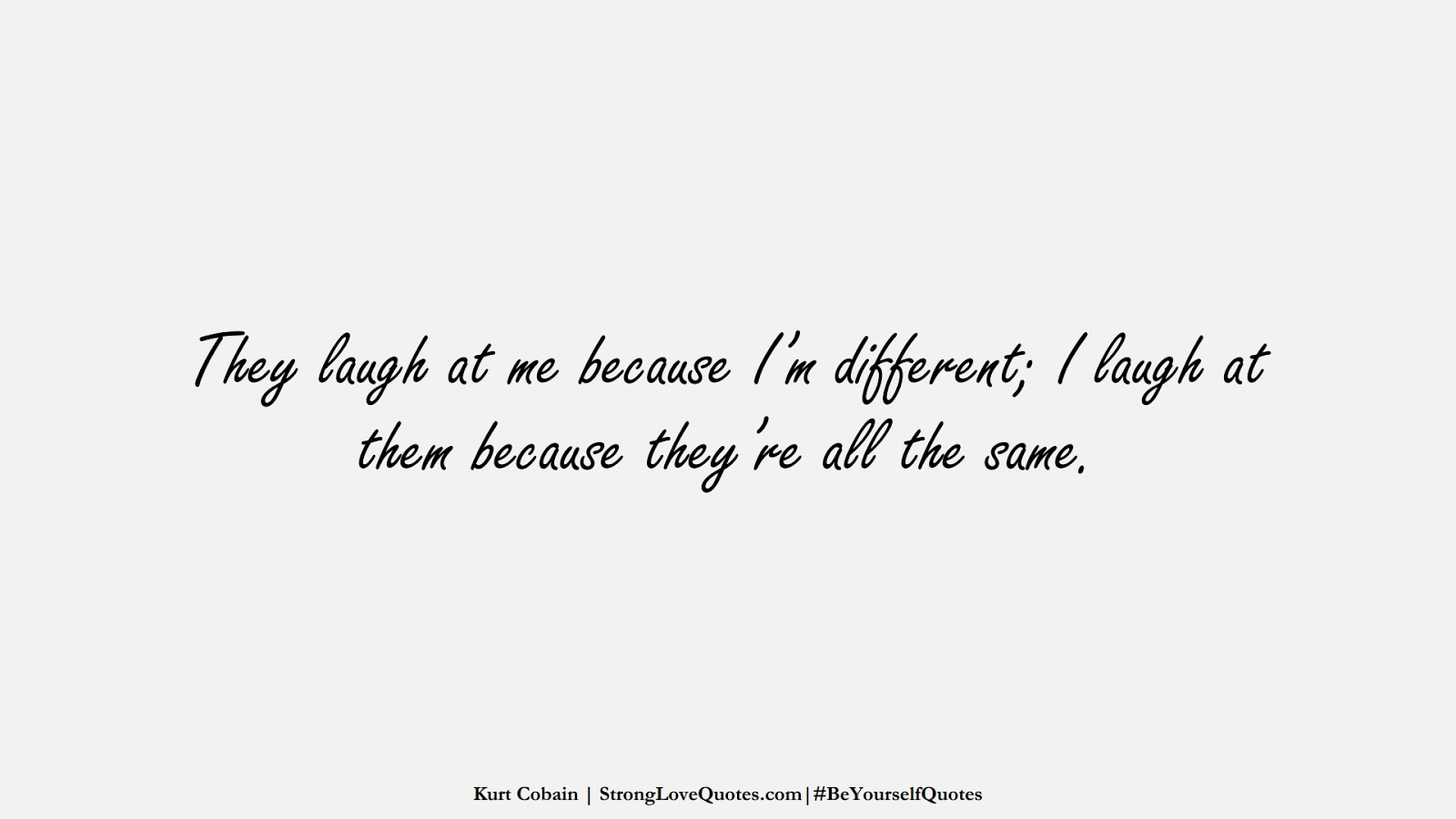 They laugh at me because I'm different; I laugh at them because they're all the same. (Kurt Cobain);  #BeYourselfQuotes