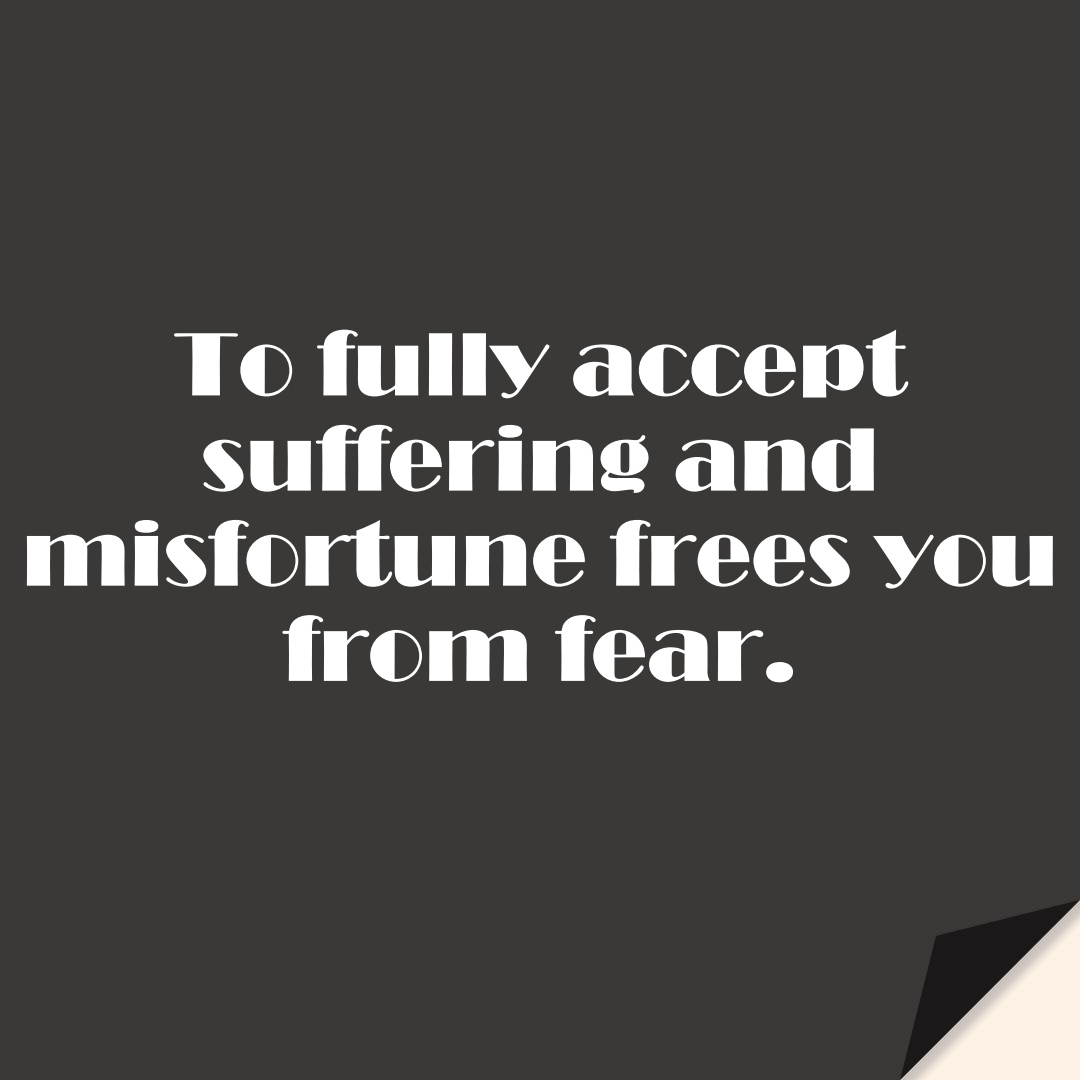 To fully accept suffering and misfortune frees you from fear.FALSE