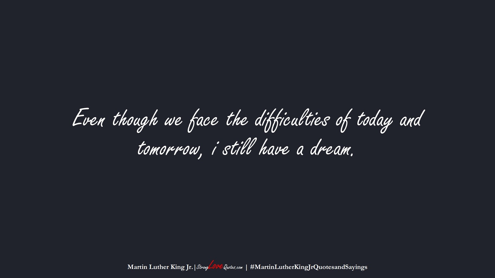 Even though we face the difficulties of today and tomorrow, i still have a dream. (Martin Luther King Jr.);  #MartinLutherKingJrQuotesandSayings