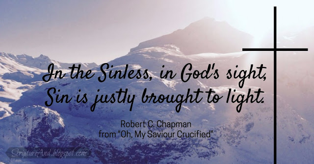Oh My Saviour Crucified: In the Sinless, in God's sight, Sin is justly brought to light. Robert C Chapman | scriptureand.blogspot.com