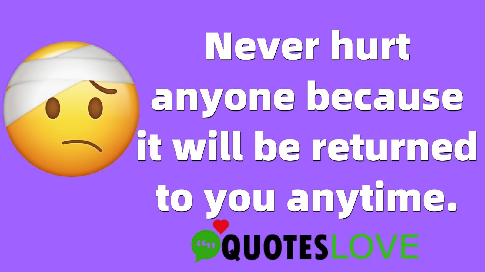 Never hurt anyone because it will be returned to you anytime.