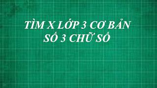 Cách giải bài toán tìm x lớp 3 cơ bản ( số 3 chữ số ) | toán lớp 2 , 3 , 4, 5 thầy lợi