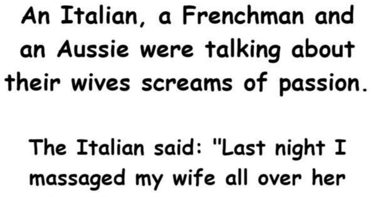 An Italian, a Frenchman and an Aussie were talking about their wives screams of passion.