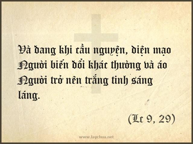 Và đang khi cầu nguyện, diện mạo Người biến đổi khác thường và áo Người trở nên trắng tinh sáng láng. (Lc 9, 29)