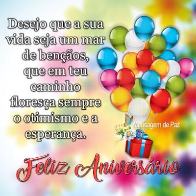 Desejo que a sua vida seja um mar de bençãos,   que em teu caminho floresça sempre   o otimismo e a esperança.   Feliz Aniversário!