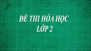 Tổng hợp những đề thi hóa học lớp 2 bằng phương pháp thực nghiệm từ dễ đến khó