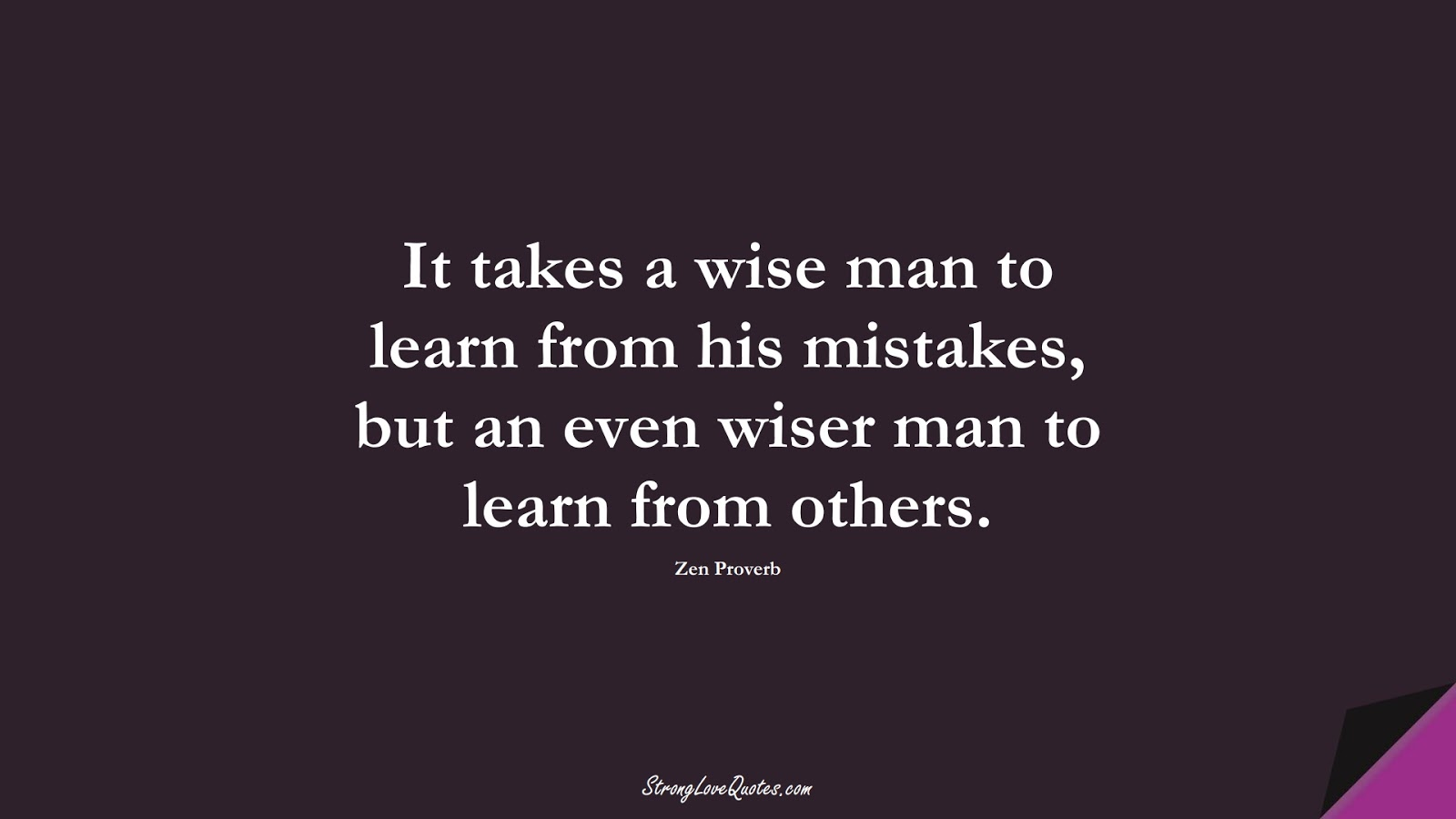 It takes a wise man to learn from his mistakes, but an even wiser man to learn from others. (Zen Proverb);  #LearningQuotes
