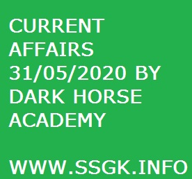 CURRENT AFFAIRS 31/05/2020 BY DARK HORSE ACADEMY