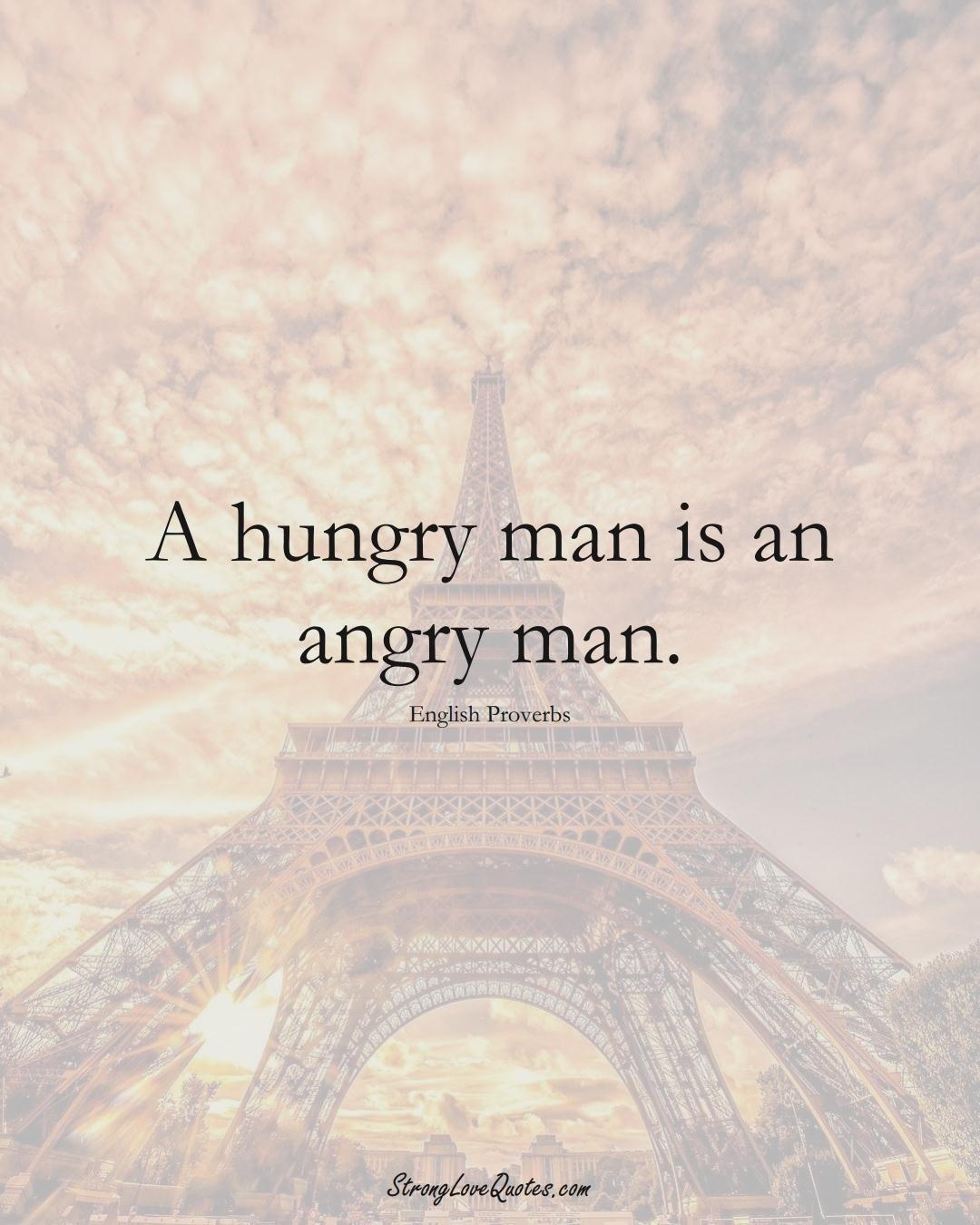 A hungry man is an angry man. (English Sayings);  #EuropeanSayings