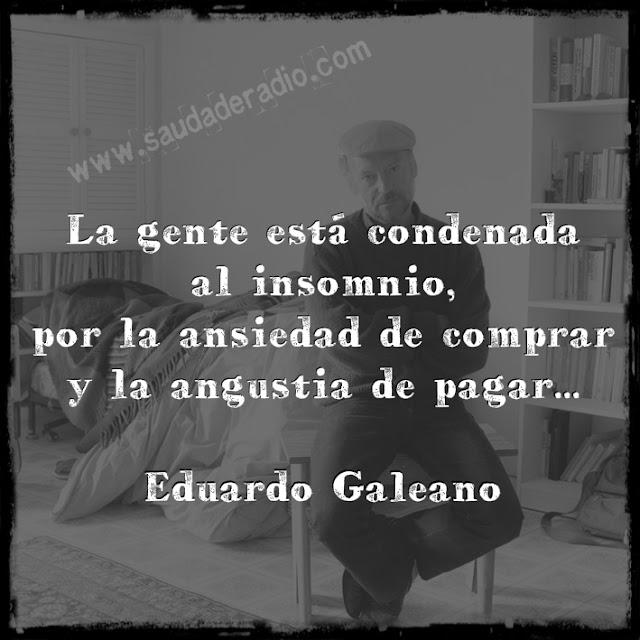 """""""La gente está condenada al insomnio, por la ansiedad de comprar y la angustia de pagar."""" Eduardo Galeano"""
