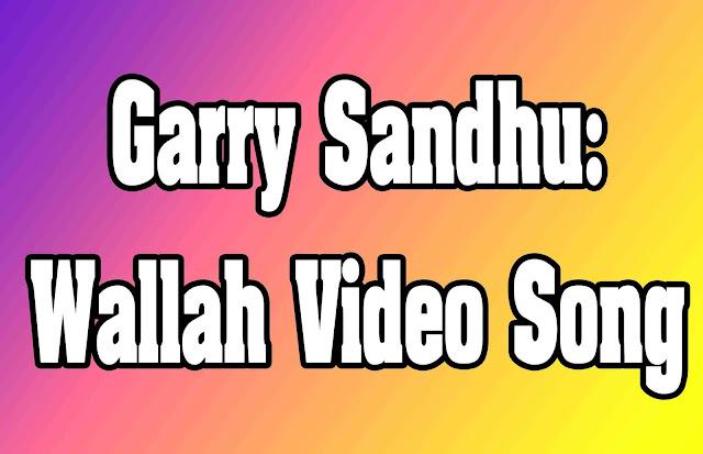 Lyrics Garry Sandhu: Wallah Video Song