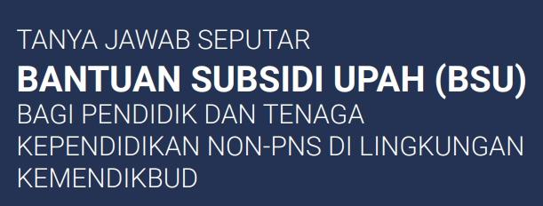 29 Tanya Jawab Tentang Bantuan Subsidi Upah/BSU 1.800.000 Bagi PTK Non-PNS di Lingkungan Kemendikbud