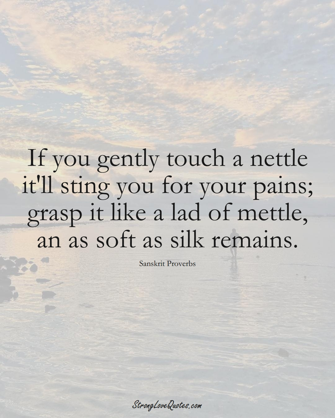 If you gently touch a nettle it'll sting you for your pains; grasp it like a lad of mettle, an as soft as silk remains. (Sanskrit Sayings);  #aVarietyofCulturesSayings